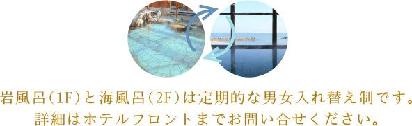 岩風呂(1F)と海風呂(2F)は定期的な男女入れ替え制です。詳細はホテルフロントまでお問い合せください。